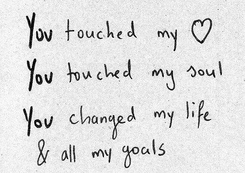 You touched my ♥ You touched my soul. You changed my life & all my goals. - James Blunt