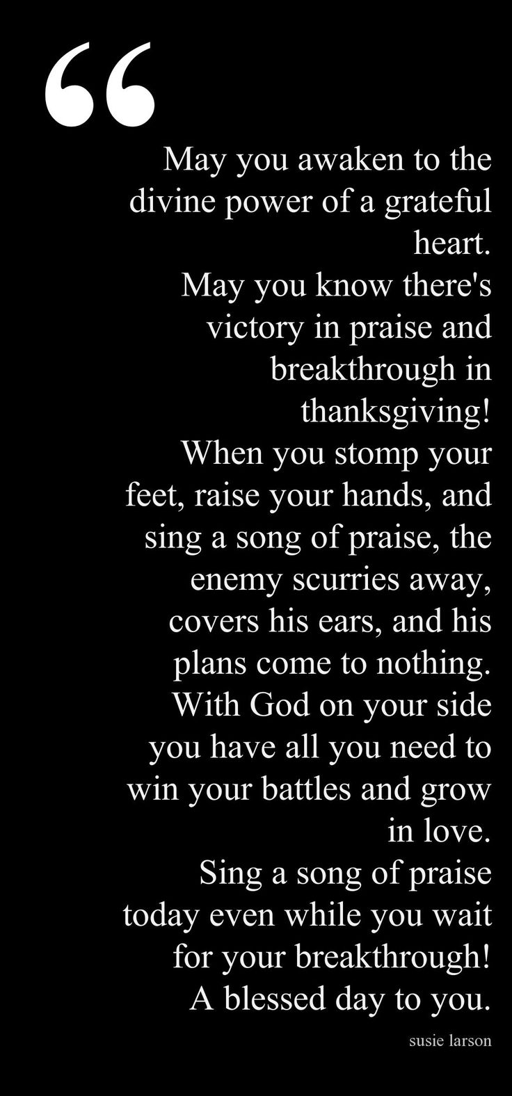 May you awaken to the divine power of a grateful heart.  May you know there's victory in praise and breakthrough in thanksgiving!  When you stomp your feet, raise your hands, and sing a song of praise, the enemy scurries away, covers his ears, and his plans come to nothing.  With God on your side you have all you need to win your battles and grown in love.    Susie Larson