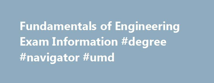 Fundamentals of Engineering Exam Information #degree #navigator #umd http://sudan.nef2.com/fundamentals-of-engineering-exam-information-degree-navigator-umd/  # CEE Senior Students: The CEE Department strongly urges you to take the Fundamentals of Engineering (FE or EIT) examination in your final undergraduate semester. Passing this exam is the first official step to becoming a licensed Professional Engineer. Many employers consider this as a very positive element of a resume when deciding…