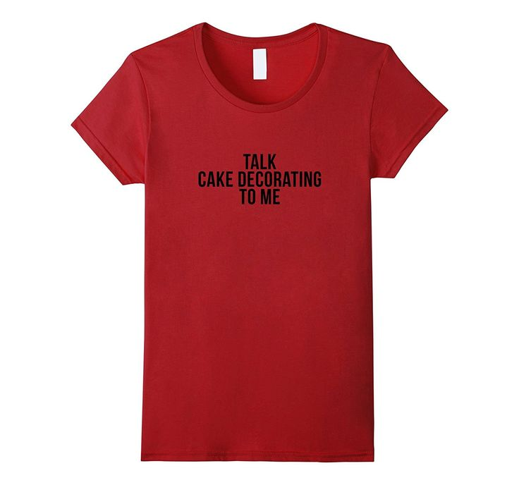 Talk Cake Decorating to me - Funny Cake Decorating T-shirt