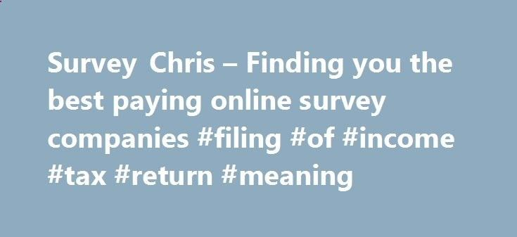 Survey Chris – Finding you the best paying online survey companies #filing #of #income #tax #return #meaning income.remmont.co... #online survey income # Home Page Welcome to SurveyChris.com! My name is Chris, and I ve been making money with survey websites for quite some time now. During this time, I ve realized that making money online with surveys is one of the easiest ways to bring in extra money from home. I enjoy taking […]