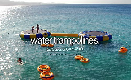 perfect bucket list...oh wAit nevermind, you should probably stay away from trampolines lol!