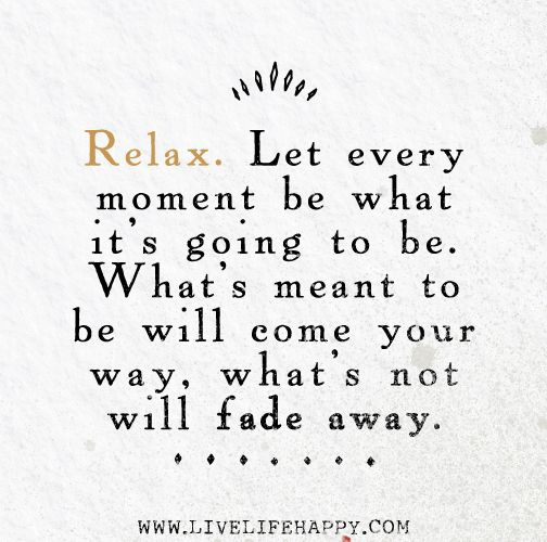 Relax. Let every moment be what it's going to be. What's meant to be will come your way, what's not will fade away.