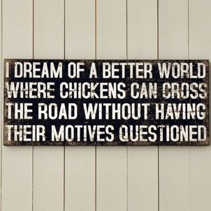 I dream of a better world where chickens can cross the road without having their motives questioned. :P