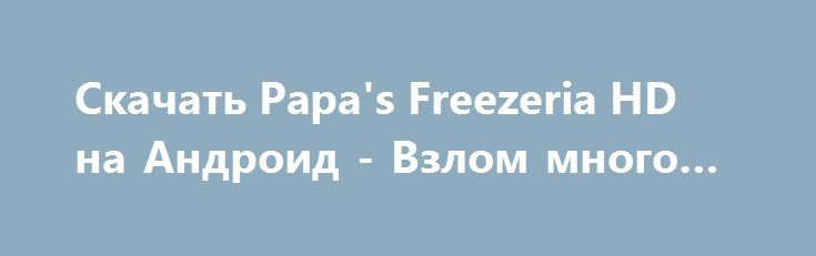 Скачать Papa's Freezeria HD на Андроид - Взлом много денег http://droider-best.ru/strategy/1528-skachat-papas-freezeria-hd-na-android-vzlom-mnogo-deneg.html
