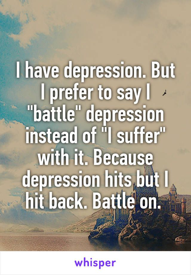 "I have depression. But I prefer to say I ""battle"" depression instead of ""I suffer"" with it. Because depression hits but I hit back. Battle on."