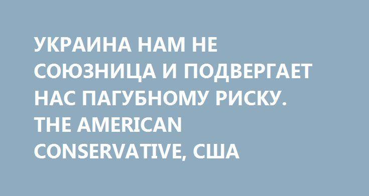 УКРАИНА НАМ НЕ СОЮЗНИЦА И ПОДВЕРГАЕТ НАС ПАГУБНОМУ РИСКУ. THE AMERICAN CONSERVATIVE, США http://rusdozor.ru/2016/12/23/ukraina-nam-ne-soyuznica-i-podvergaet-nas-pagubnomu-risku-the-american-conservative-ssha/  The American Conservative критикует вновь участившиеся в среде политиков США призывы поставлять американское оружие Киеву.  Дебаты вокруг вопроса о вооружении Украины не сильно изменились с тех пор, как в 2014 г. в этой стране начался конфликт. Ястребы утверждают, что ...