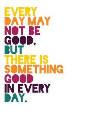 Every day may not be good, but there is something good in ...