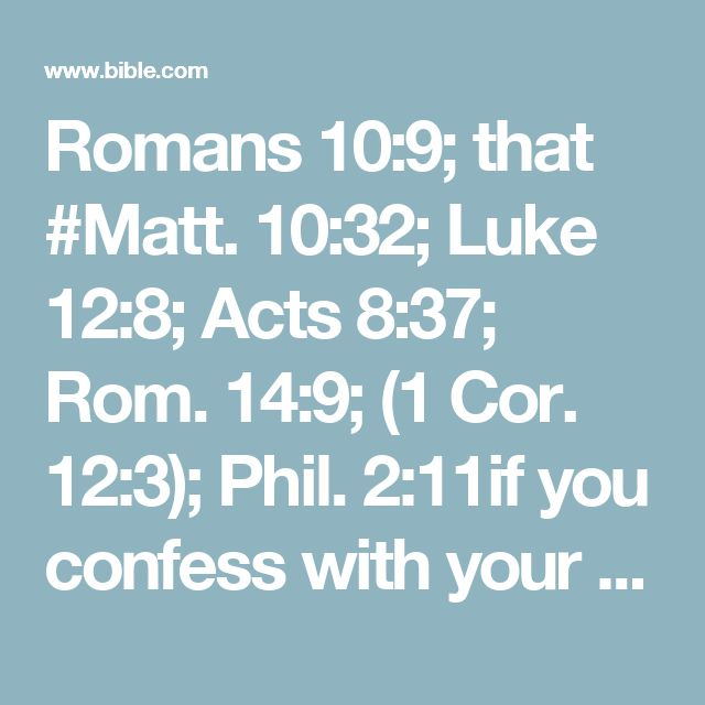 Romans 10:9; that #Matt. 10:32; Luke 12:8; Acts 8:37; Rom. 14:9; (1 Cor. 12:3); Phil. 2:11if you confess with your mouth the Lord Jesus and believe in your heart that God has raised Him from the dead, you will be saved.