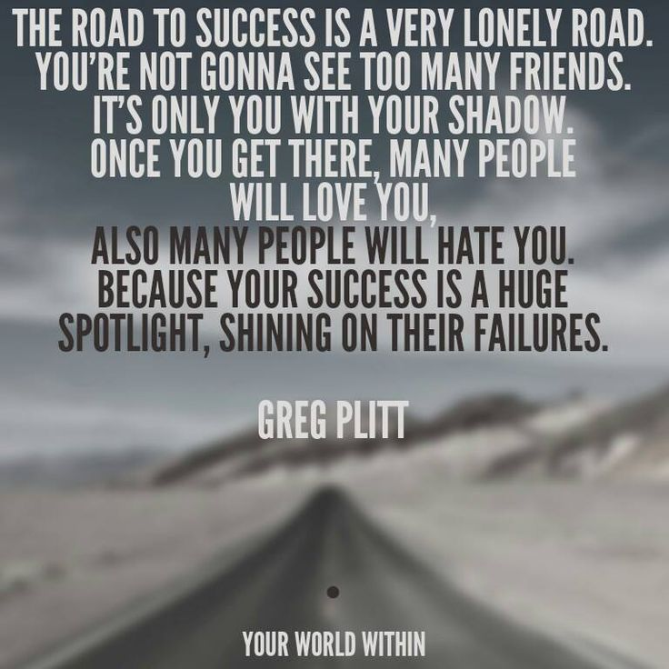 The road to success is a very lonely road. You're not gonna see too many friends. It's only you with your shadow. Once you get there, many people will love you, also many people will hate you. Because your success is a huge spotlight, shining on their failures. Greg Plitt