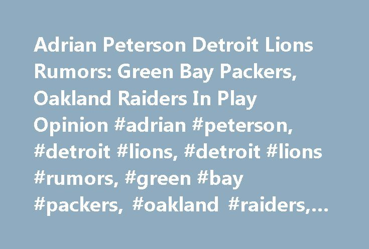 Adrian Peterson Detroit Lions Rumors: Green Bay Packers, Oakland Raiders In Play Opinion #adrian #peterson, #detroit #lions, #detroit #lions #rumors, #green #bay #packers, #oakland #raiders, #football http://france.nef2.com/adrian-peterson-detroit-lions-rumors-green-bay-packers-oakland-raiders-in-play-opinion-adrian-peterson-detroit-lions-detroit-lions-rumors-green-bay-packers-oakland-raiders-football/  # Adrian Peterson Detroit Lions Rumors: Green Bay Packers, Oakland Raiders In Play…