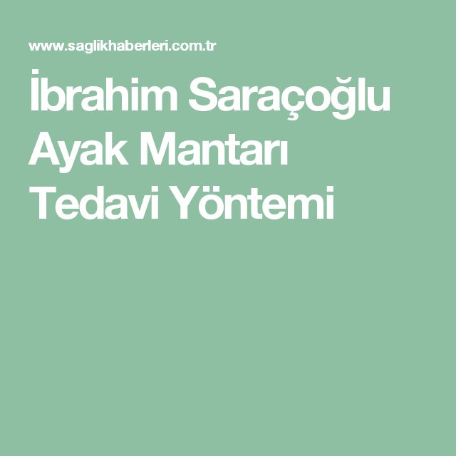 İbrahim Saraçoğlu Ayak Mantarı Tedavi Yöntemi
