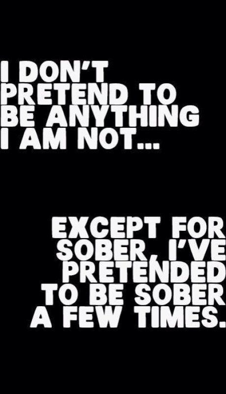 i dont pretend to be anything i am not... except sober, ive pretending to be sober a few times.
