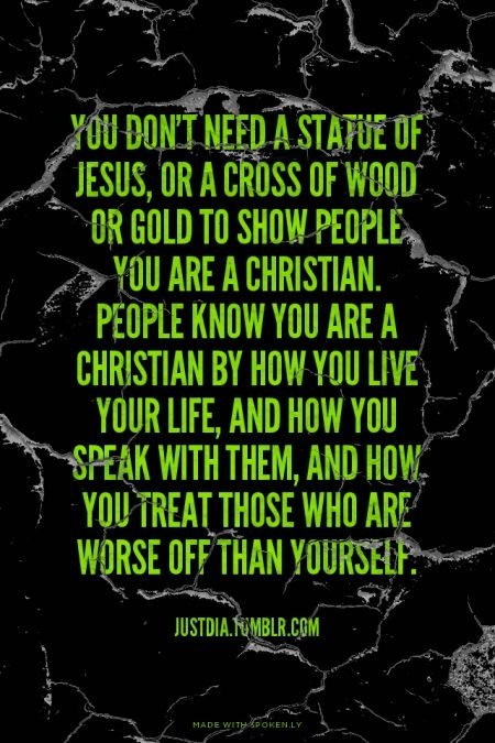 You don't need a statue of Jesus, or a cross of wood or gold to show people you are a Christian. People know you are a Christian by how you live your life, and how you speak with them, and how you treat those who are worse off than yourself. - JustDia.Tumblr.com | Krista made this with Spoken.ly