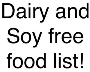 If you are just getting started with a dairy free soy free diet I have created a document with some basics.  This should at least help you feel like you can go to the grocery store or plan a few meals without having to sit on Google for several hours …