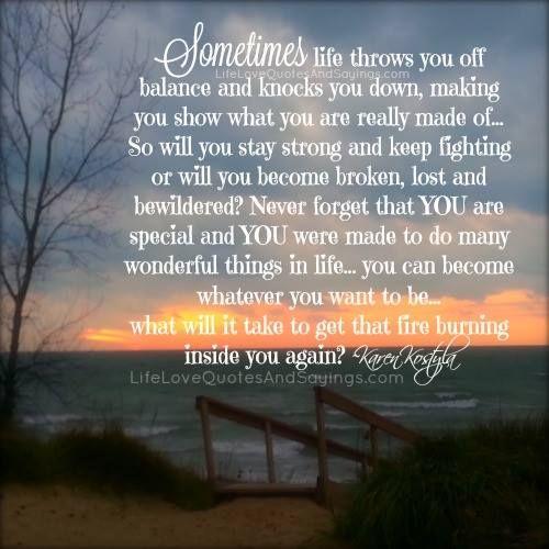 Sometimes life throws you off balance and knocks you down