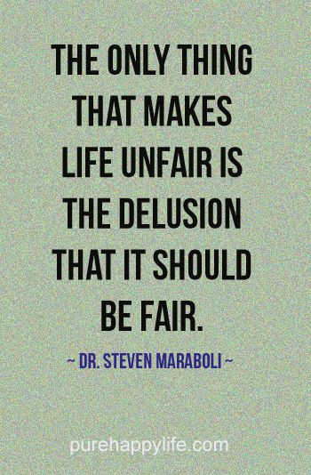 "Life Quote: The only thing that makes life unfair..  My quote:  ""Life is unfair . . . for everyone . . . so life is fair!""  Carol Neville"