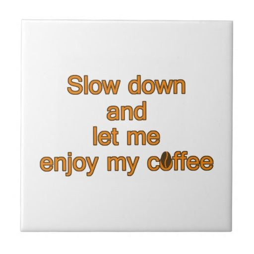 Slow down and let me enjoy my coffee – quote ceramic tile