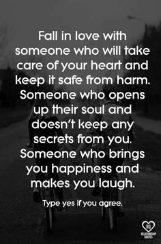 fall in love with someone who will take care of your heart and keep it safe from harm. someone who opens up their soul and doesn't keep any secrets from you. someone who brings you happiness and makes you laugh.
