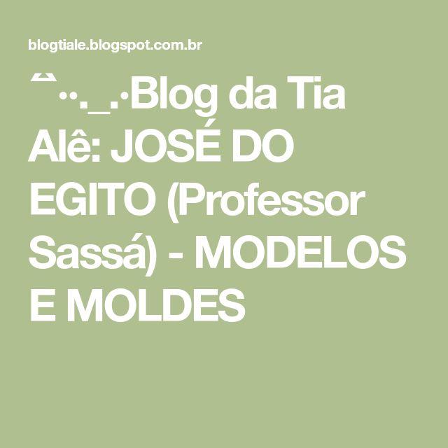 ´¯`··._.·Blog da Tia Alê: JOSÉ DO EGITO (Professor Sassá) - MODELOS E MOLDES
