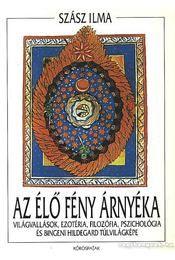 Szász Ilma - Az Élőfény árnyéka Világvallások ezotéria, filozófia, pszichológia és Bingeni Hildegard túlvilágképe