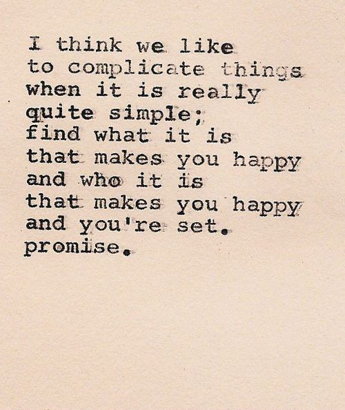 I think we like to complicate things when it's really quite simple; find what it is that makes you happy and who it is that makes you happy and you're set. Promise.