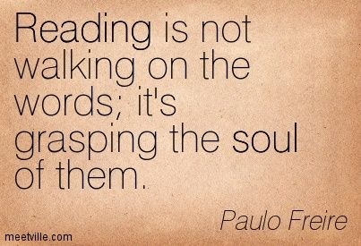 Reading is not walking on the words it's grasping the soul of them. ~ Paulo Freire