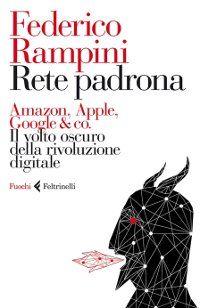 Recensione del libro di Federico Rampini: Rete Padrona, il volto oscuro della rivoluzione digitale.