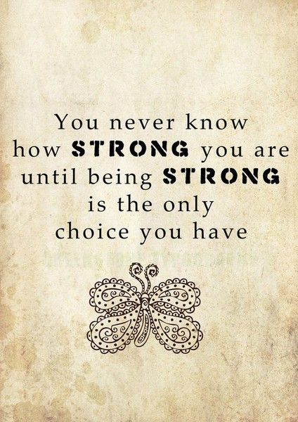 "Quote: ""You never know how strong you are until being strong is the only choice you have"""