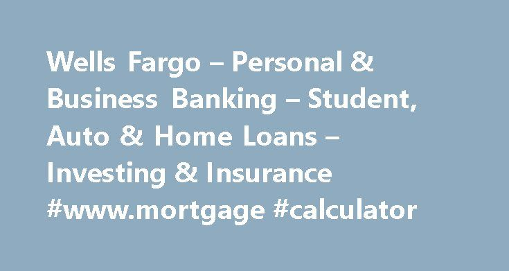 Wells Fargo – Personal & Business Banking – Student, Auto & Home Loans – Investing & Insurance #www.mortgage #calculator http://mortgage.remmont.com/wells-fargo-personal-business-banking-student-auto-home-loans-investing-insurance-www-mortgage-calculator/  #apply for mortgage # Wells Fargo Personal We provide links to external websites for convenience. Wells Fargo does not endorse and is not responsible for their content, links, privacy or securities policies. Important notice regarding use…