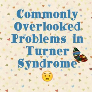 Commonly Overlooked Problems in Turner Syndrome-How you can avoid them and become your own advocate