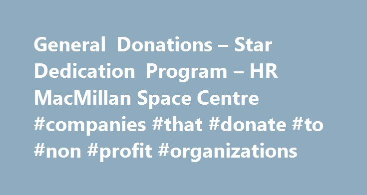 General Donations – Star Dedication Program – HR MacMillan Space Centre #companies #that #donate #to #non #profit #organizations http://donate.nef2.com/general-donations-star-dedication-program-hr-macmillan-space-centre-companies-that-donate-to-non-profit-organizations/  #macmillan donations # Show Your Support In the beginning. H.R. MacMillan gave an anonymous donation to build a resource centre about Space and astronomy for the people of British Columbia. He would later be revealed as the…