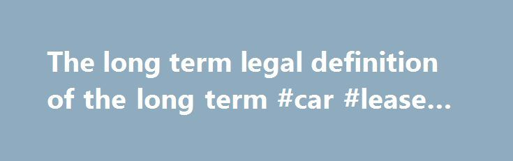 The long term legal definition of the long term #car #lease #best http://lease.remmont.com/the-long-term-legal-definition-of-the-long-term-car-lease-best/  An expression, word, or phrase that has a fixed and known meaning in a particular art, science, or profession. A specified period of time. The term of a court is the legally prescribed period for which it may be in session. Although the session of the court is the time that it actually sits, the […]