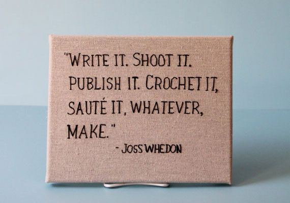 """Write it. Shoot it. Publish it. Crochet it, sauté it, whatever, make."" Joss Whedon"