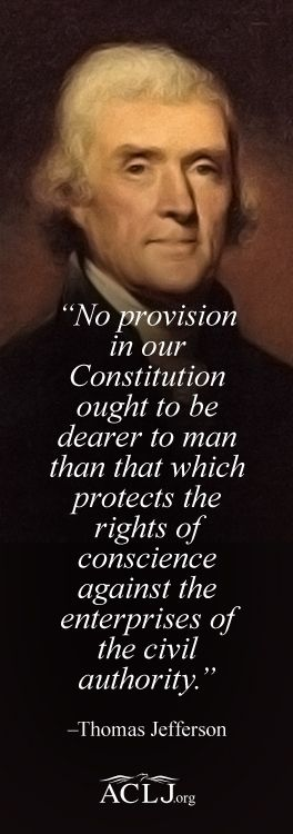 """""""No provision in our Constitution ought to be dearer to man than that which protects the rights of conscience against the enterprises of the civil authority."""" –Thomas Jefferson:"""