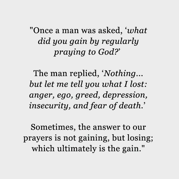 """Once a man was asked, 'What did you gain by regularly praying to God?' The man replied, 'Nothing…but let me tell you what I lost: Anger, ego, greed, depression, insecurity, and fear of death.' Sometimes, the answer to our prayers is not gaining, but losing; which ultimately is the gain."" Here's to losing. XO FacebookTwitterGoogle+PinterestE-mail …"