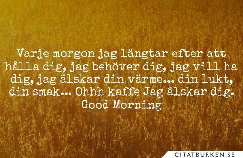 Varje morgon jag längtar efter att hålla dig, jag behöver dig, jag vill ha dig, jag älskar din värme... din lukt, din smak... Ohhh kaffe Jag älskar dig. Good Morning