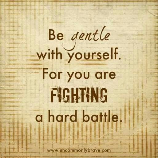 Be gentle with yourself.   For you are FIGHTING a hard BATTLE.