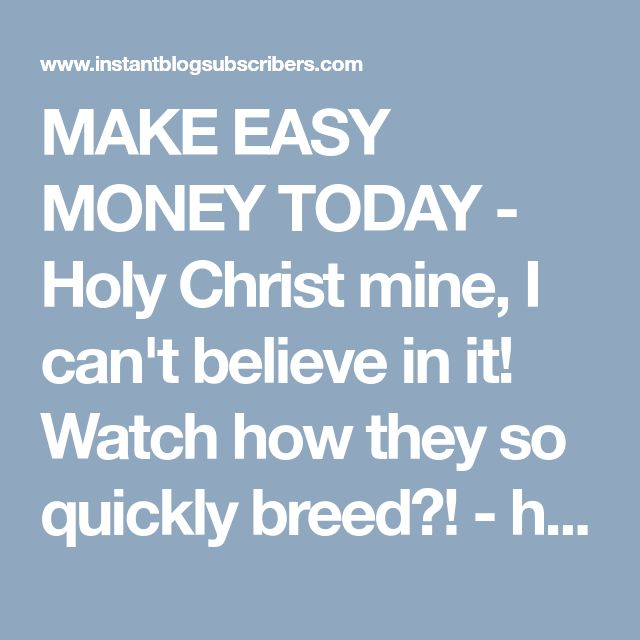 MAKE EASY MONEY TODAY - Holy Christ mine, I can't believe in it! Watch how they so quickly breed?! - http://instantblogsubscribers.com/vip/alexandrof