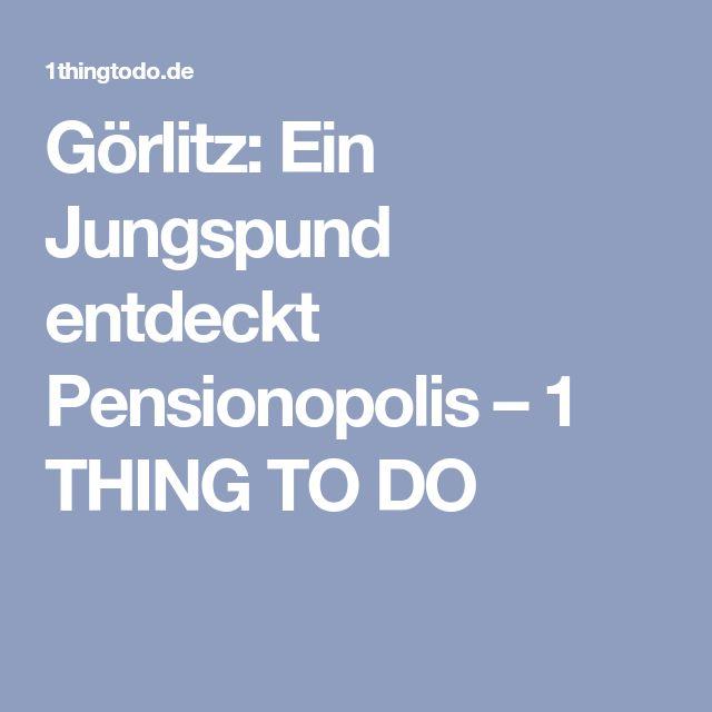 Görlitz: Ein Jungspund entdeckt Pensionopolis – 1 THING TO DO