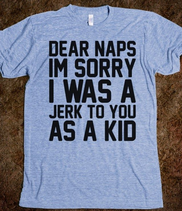 Dear Naps I'm Sorry I Was A Jerk To You As A Kid - Totally Awesome Text Tees - Skreened T-shirts, Organic Shirts, Hoodies, Kids Tees, Baby One-Pieces and Tote Bags Custom T-Shirts, Organic Shirts, Hoodies, Novelty Gifts, Kids Apparel, Baby One-Pieces | Skreened - Ethical Custom Apparel