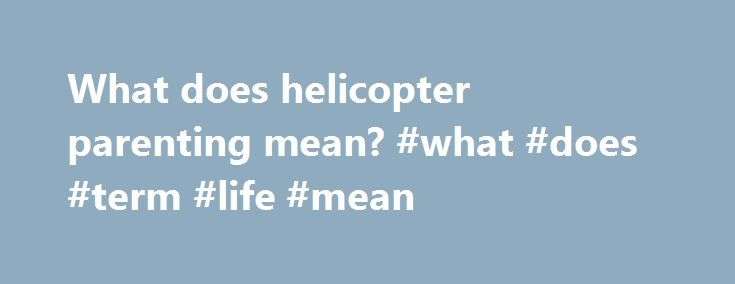 """What does helicopter parenting mean? #what #does #term #life #mean http://usa.remmont.com/what-does-helicopter-parenting-mean-what-does-term-life-mean/  # What Is Helicopter Parenting? Confused about how to be an involved parent without smothering your kids? Here's how to tell if you're a helicopter parent, along with expert advice to curb the hovering. By Kate Bayless What is helicopter parenting? The term """"helicopter parent"""" was first used in Dr. Haim Ginott's 1969 book Parents Teenagers…"""