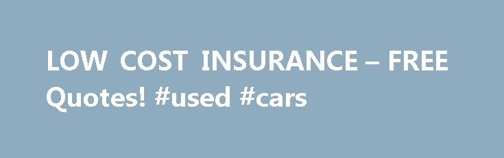 LOW COST INSURANCE – FREE Quotes! #used #cars http://nef2.com/low-cost-insurance-free-quotes-used-cars/  #low cost auto insurance # Request a Quick Quote today and save up to 35% Low Cost Life Insurance Do you want a low cost life insurance quote? We can help you find a great rate on low cost life insurance. Your low cost life insurance plan may be quoted by up to twenty different...