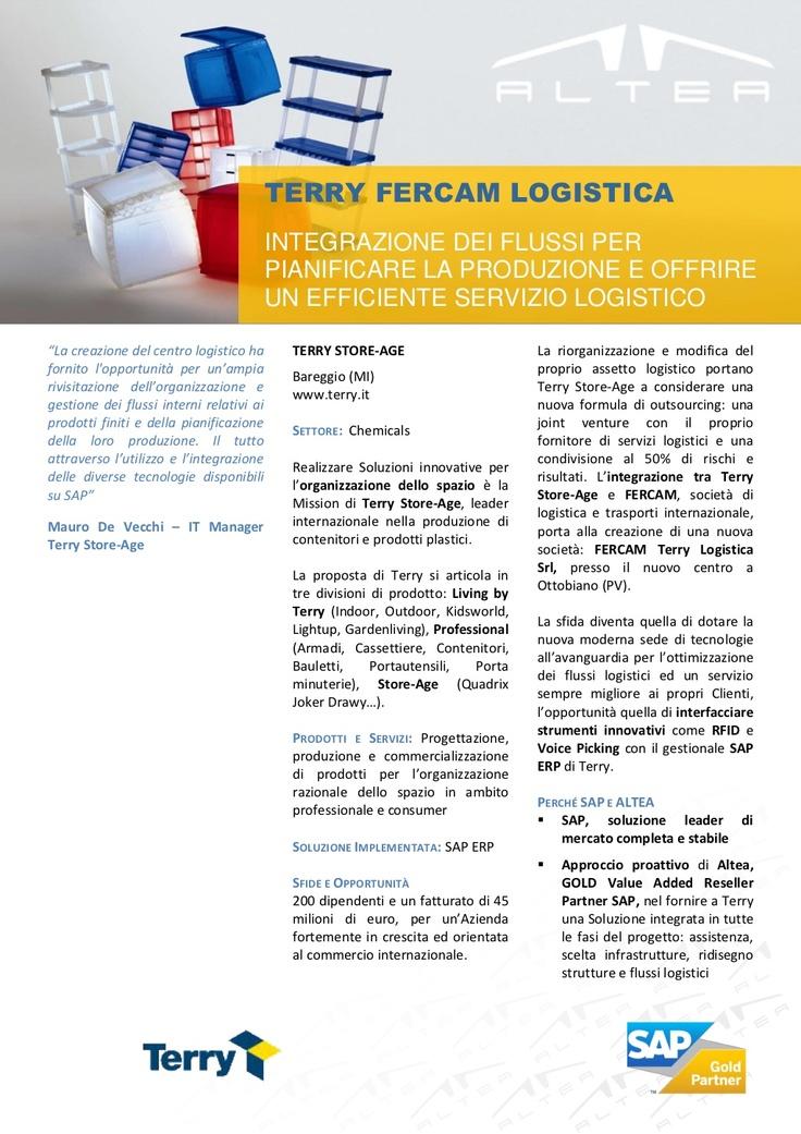 """TERRY STORE-AGE e FERCAM      - SAP Customer Success Story for SAP ERP - """"La creazione del centro logistico ha  fornito l'opportunità per un'ampia  rivisitazione dell'organizzazione e  gestione dei flussi interni relativi ai  prodotti finiti e della pianificazione  della loro produzione. Il tutto  attraverso l'utilizzo e l'integrazione  delle diverse tecnologie disponibili  su SAP""""  Mauro De Vecchi – IT Manager  Terry Store-Age"""