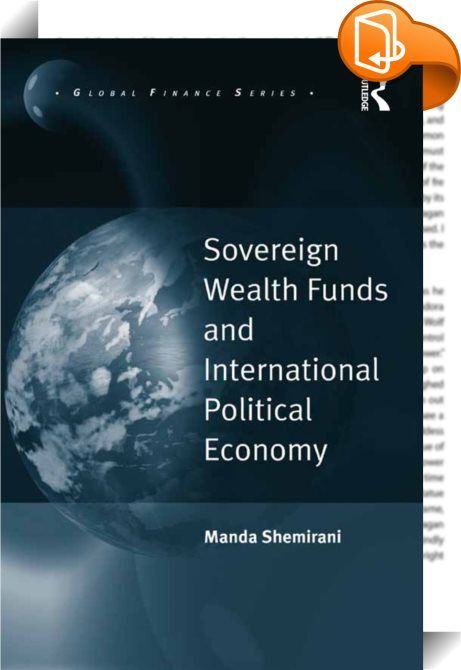 Sovereign Wealth Funds and International Political Economy    :  For the first time, Shemirani provides a systematic methodology for the study of Sovereign Wealth Funds (SWFs) over their life span and emphasizes the need for a paradigm shift in our approach towards the study of state capitalism.  Applied in this book to the world's four largest SWFs - Government Pension Fund-Global of Norway, Abu Dhabi Investment Authority of the United Arab Emirates, Temasek of Singapore, and the Nati...