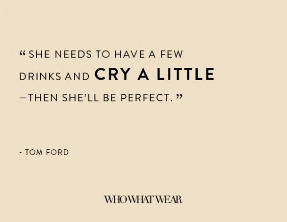 """She needs to have a few drinks and cry a little--then she'll be perfect."" - Tom Ford"