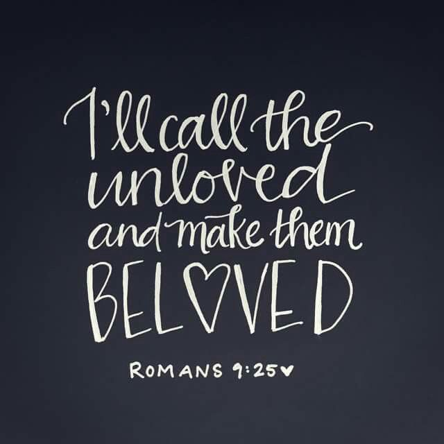 I'll call the unloved and make them BELOVED. ~ Romans 9:25 <3                                                                                                                                                                                 More