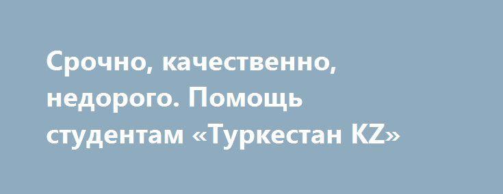 Срочно, качественно, недорого. Помощь студентам «Туркестан KZ» http://www.pogruzimvse.ru/doska216/?adv_id=145  Приветствую Вас, Дорогой Студент! Предлагаю Вам руку помощи в ситуации, которая не дает покоя тебе и мешает уснуть, если Вас одолели проблемы со сдачей сессии, сложная курсовая мешает Вам спокойно жить, сдача диплома через считанные дни, а Вы не знаете, что в работе должно быть?Забывайте об этих проблемах и позвоните, с удовольствием решу задания студентам экономического профиля…