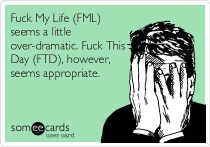 Fuck My Life (FML) seems a little over-dramatic. Fuck This Day (FTD), however, seems appropriate.