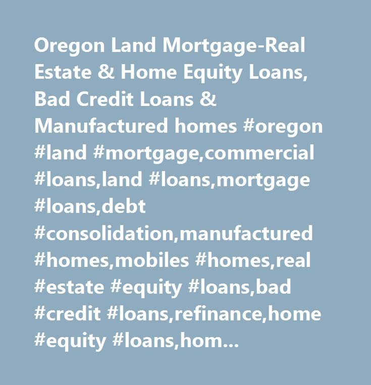 Oregon Land Mortgage-Real Estate & Home Equity Loans, Bad Credit Loans & Manufactured homes #oregon #land #mortgage,commercial #loans,land #loans,mortgage #loans,debt #consolidation,manufactured #homes,mobiles #homes,real #estate #equity #loans,bad #credit #loans,refinance,home #equity #loans,home #loans,roseburg,portland,medford,eugene,salem,bend,coos #bay,medford,albany,grants #pass,bend,la #pine,eugene,oregon #land #mortgage,commercial #loans,land #loans,mortgage #loans,debt…